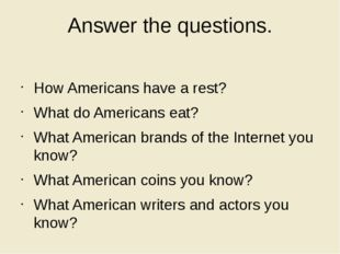 Answer the questions. How Americans have a rest? What do Americans eat? What
