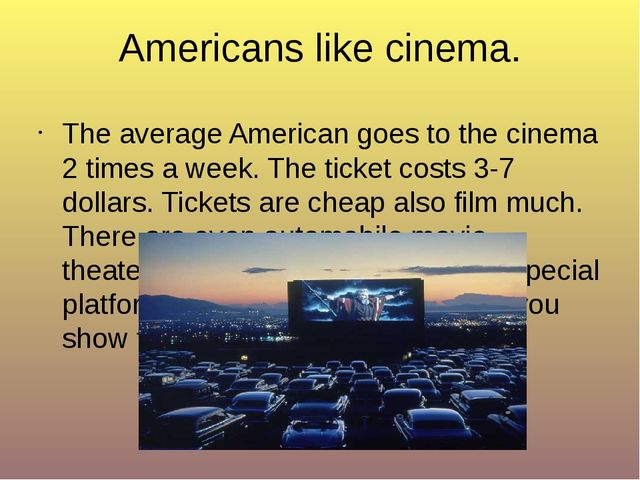 Americans like cinema. The average American goes to the cinema 2 times a week...
