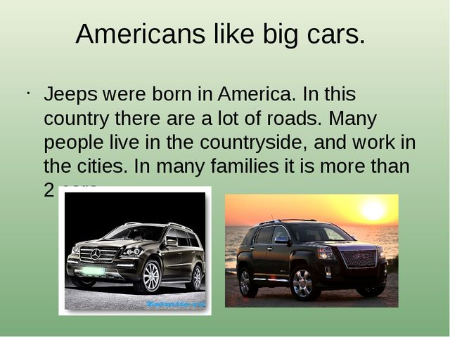 Americans like big cars. Jeeps were born in America. In this country there ar...