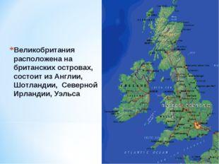 Великобритания расположена на британских островах, состоит из Англии, Шотланд