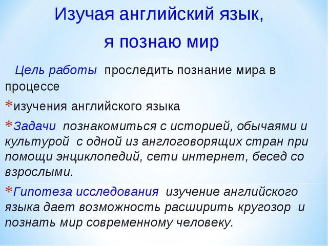 Изучая английский язык, я познаю мир Цель работы проследить познание мира в п...