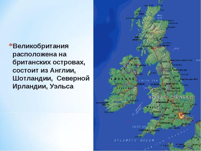 Великобритания расположена на британских островах, состоит из Англии, Шотланд...