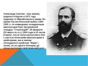 Александр Сергеев - наш земляк, родился в Курске в 1871 году недалеко от Мих
