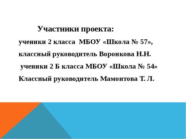 Участники проекта: ученики 2 класса МБОУ «Школа № 57», классный руководитель...