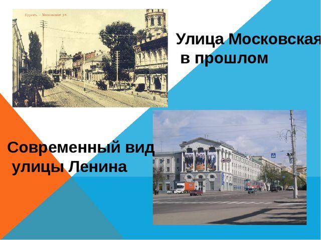 Улица Московская в прошлом Современный вид улицы Ленина