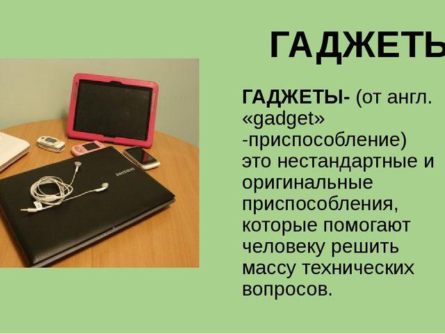 ГАДЖЕТЫ ГАДЖЕТЫ- (от англ. «gadget» -приспособление) это нестандартные и ориг...