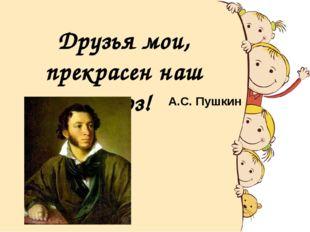 Друзья мои, прекрасен наш союз! А.С. Пушкин