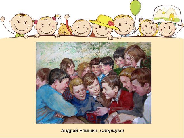Андрей Епишин. Спорщики