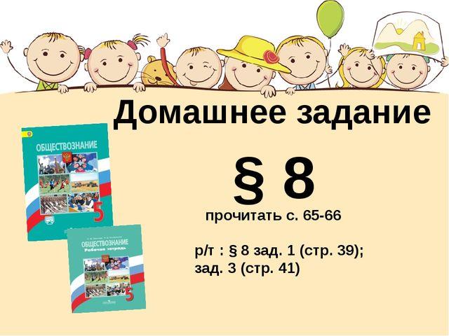Домашнее задание § 8 р/т : § 8 зад. 1 (стр. 39); зад. 3 (стр. 41) прочитать с...