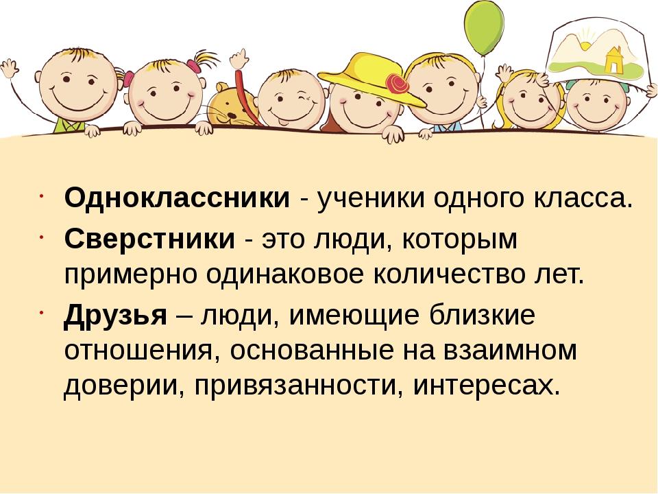 Одноклассники - ученики одного класса. Сверстники - это люди, которым примерн...