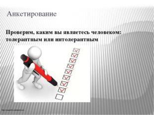 Анкетирование Проверим, каким вы являетесь человеком: толерантным или интолер