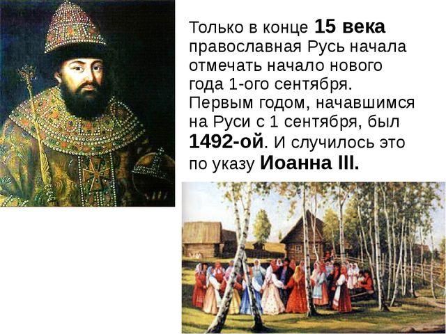 Только в конце 15 века православная Русь начала отмечать начало нового года 1...