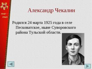 Александр Чекалин Родился 24 марта 1925 года в селе Песковатское, ныне Суворо