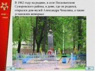 В 1962 году на родине, в селе Песковатском Суворовского района, в доме, где о