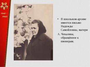 В школьном архиве имеется письмо Надежды Самойловны, матери А. Чекалина, обра
