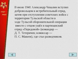 В июле1941Александр Чекалин вступил добровольцем в истребительный отряд, за
