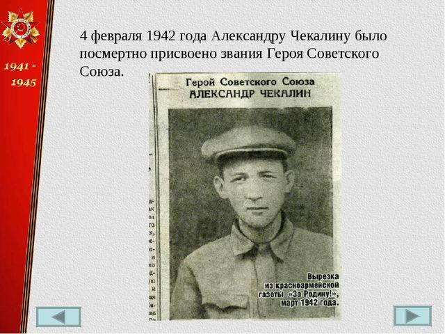 4 февраля 1942 года Александру Чекалину было посмертно присвоено званияГероя...
