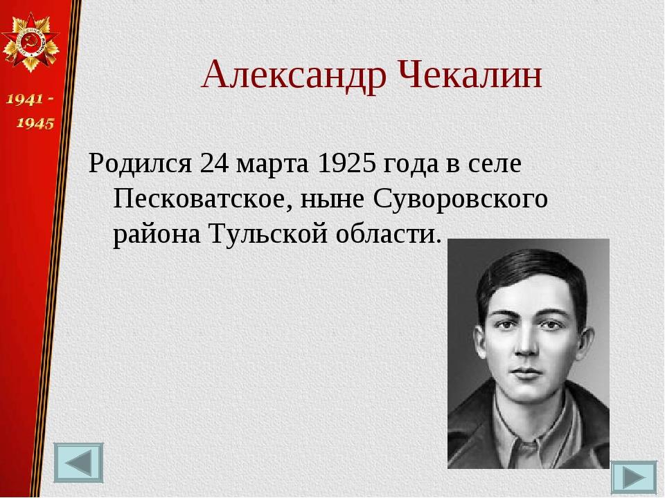 Александр Чекалин Родился 24 марта 1925 года в селе Песковатское, ныне Суворо...