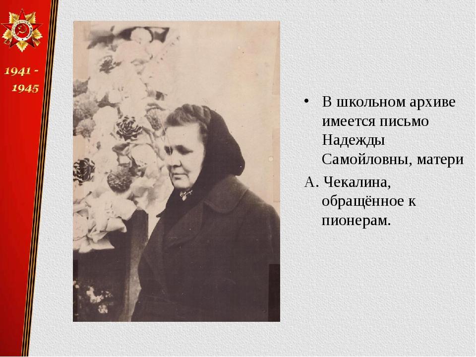 В школьном архиве имеется письмо Надежды Самойловны, матери А. Чекалина, обра...