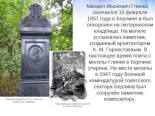 Михаил Иванович Глинка скончался 16 февраля 1857 года в Берлине и был похорон