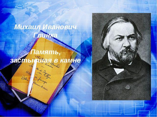 Михаил Иванович Глинка Память, застывшая в камне