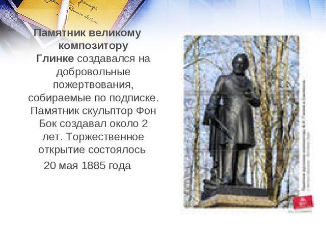 Памятник великому композитору Глинкесоздавался на добровольные пожертвования...