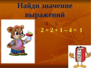 Найди значение выражений 2 + 2 + 1 – 4 = 4 5 1
