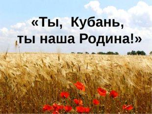 «Ты, Кубань, ты наша Родина!»