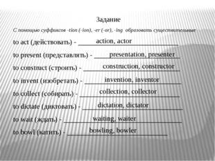 Задание С помощью суффиксов -tion (-ion), -er (-or), -ing образовать существ