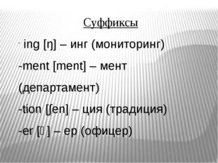 Суффиксы ing [ŋ] – инг (мониторинг) -ment [ment] – мент (департамент) -tion [