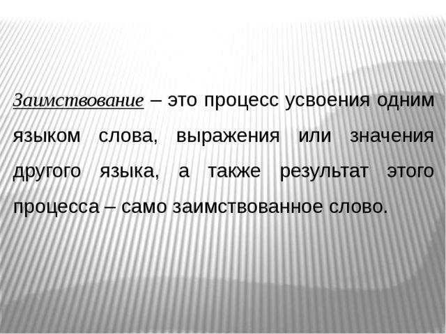 Заимствование – это процесс усвоения одним языком слова, выражения или значен...