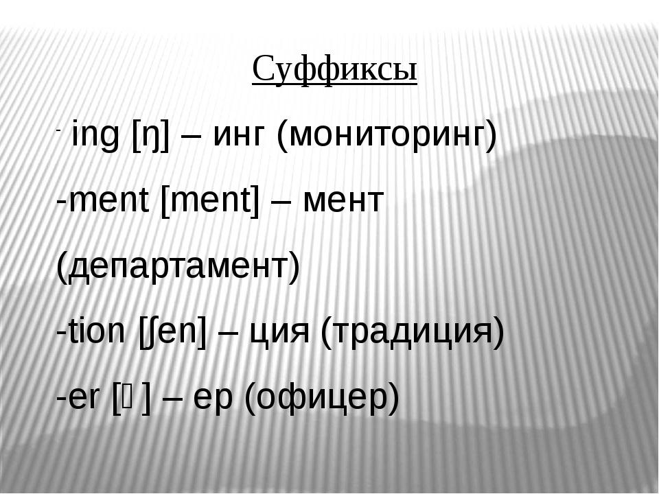 Суффиксы ing [ŋ] – инг (мониторинг) -ment [ment] – мент (департамент) -tion [...