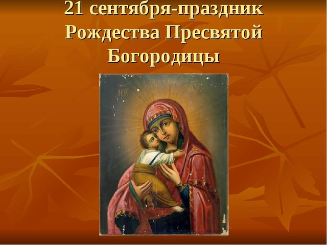 21 сентября-праздник Рождества Пресвятой Богородицы