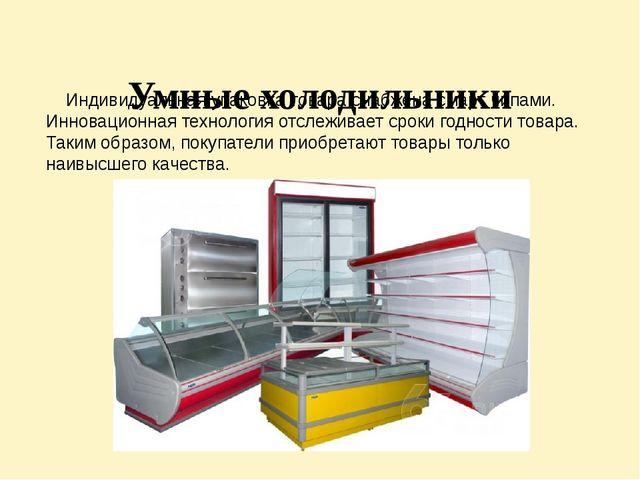 Умные холодильники Индивидуальная упаковка товара снабжена смарт чипами. Инн...