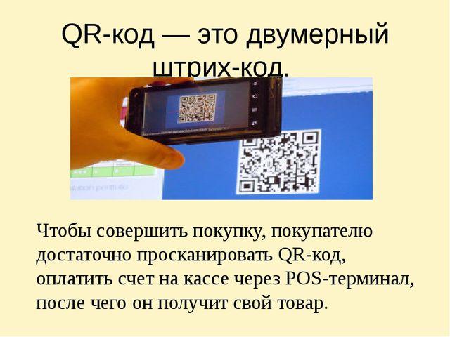 QR-код— это двумерный штрих-код. Чтобы совершить покупку, покупателю достато...