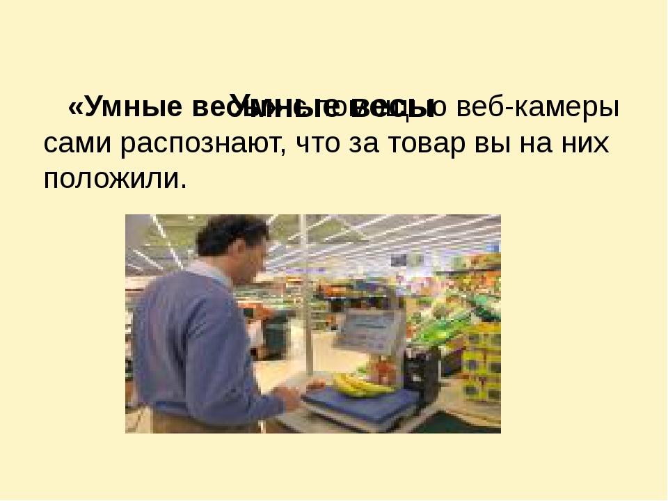 Умные весы «Умные весы» с помощью веб-камеры сами распознают, что за товар в...