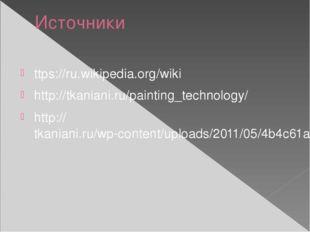 Источники ttps://ru.wikipedia.org/wiki http://tkaniani.ru/painting_technology