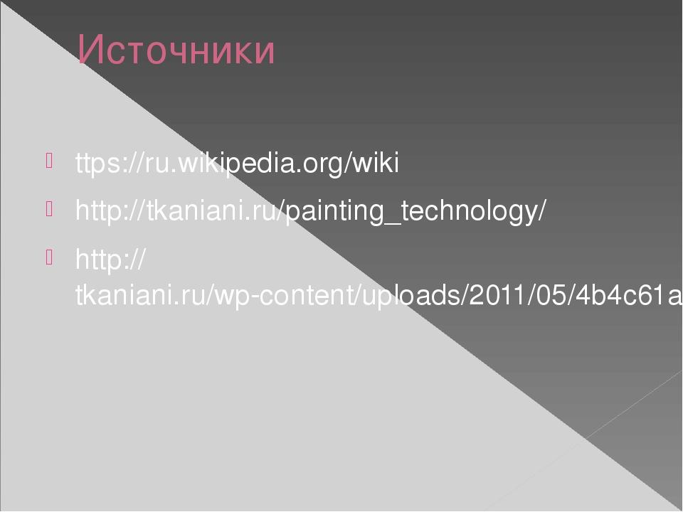 Источники ttps://ru.wikipedia.org/wiki http://tkaniani.ru/painting_technology...