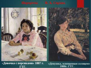 Портреты В. А. Серова. «Девочка с персиками» 1887 г. ГТГ. «Девушка, освещенна