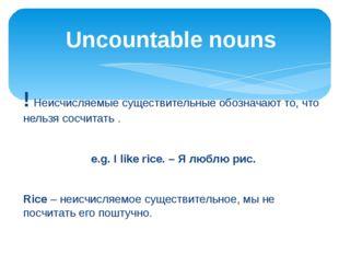 ! Неисчисляемые существительные обозначают то, что нельзя сосчитать . e.g. I