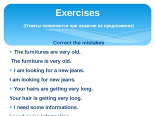 Correct the mistakes The furnitures are very old. The furniture is very old.