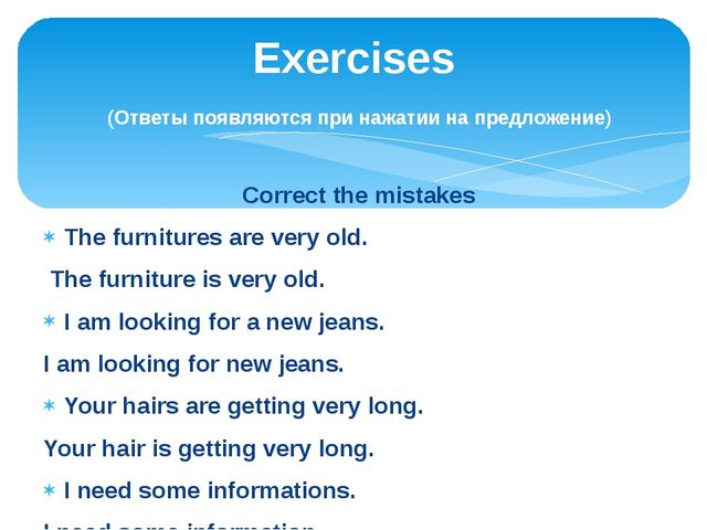 Correct the mistakes The furnitures are very old. The furniture is very old....