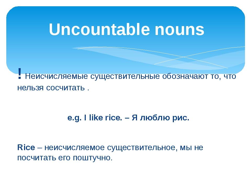 ! Неисчисляемые существительные обозначают то, что нельзя сосчитать . e.g. I...