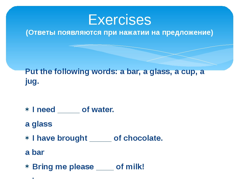 Put the following words: a bar, a glass, a cup, a jug. I need _____ of water....