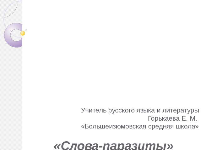 «Слова-паразиты» Учитель русского языка и литературы Горькаева Е. М. «Больше...