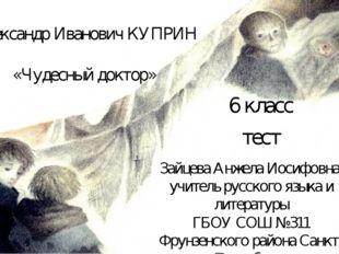 Александр Иванович КУПРИН «Чудесный доктор» 6 класс тест Зайцева Анжела Иосиф