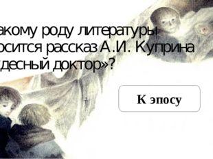 К какому роду литературы относится рассказ А.И. Куприна «Чудесный доктор»? К