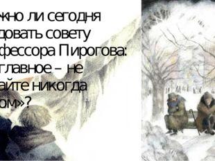 Можно ли сегодня следовать совету профессора Пирогова: «…главное – не падайте