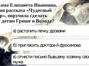Что мама Елизавета Ивановна, героиня рассказа «Чудесный доктор», поручила сде