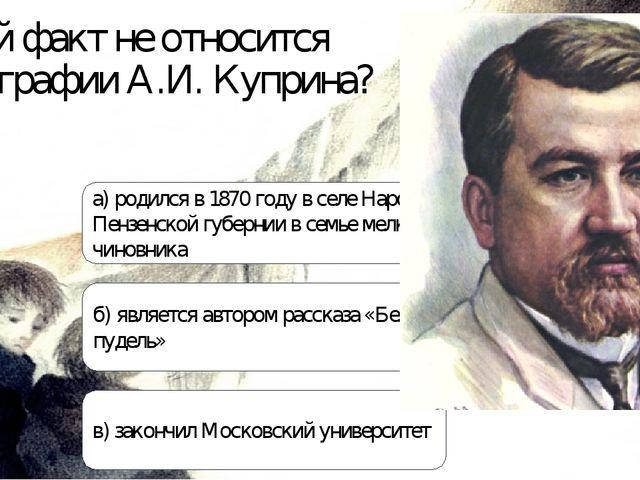 Какой факт не относится к биографии А.И. Куприна? а) родился в 1870 году в се...